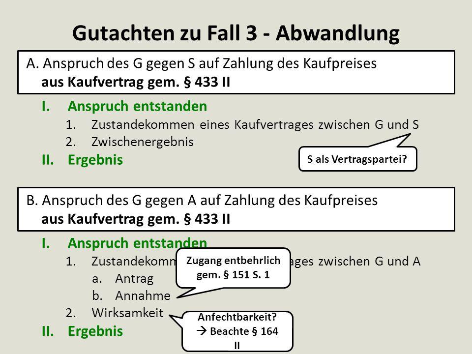 I.Anspruch entstanden 1.Zustandekommen eines Kaufvertrages zwischen G und S 2.Zwischenergebnis II.Ergebnis Gutachten zu Fall 3 - Abwandlung A. Anspruc