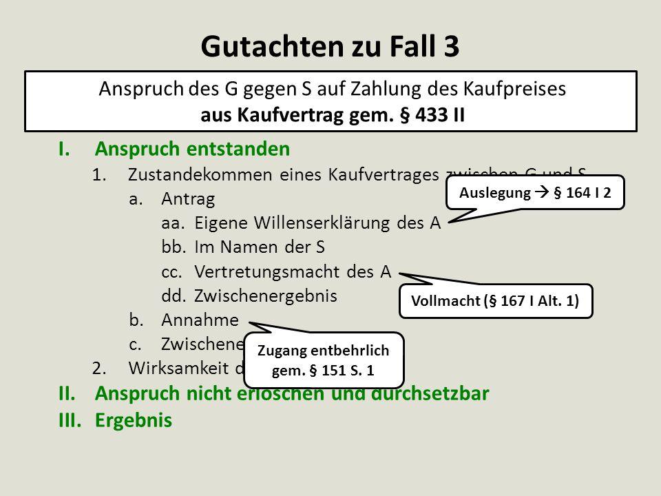 Vollmacht (§ 167 I Alt. 1) I.Anspruch entstanden 1.Zustandekommen eines Kaufvertrages zwischen G und S a.Antrag aa.Eigene Willenserklärung des A bb.Im