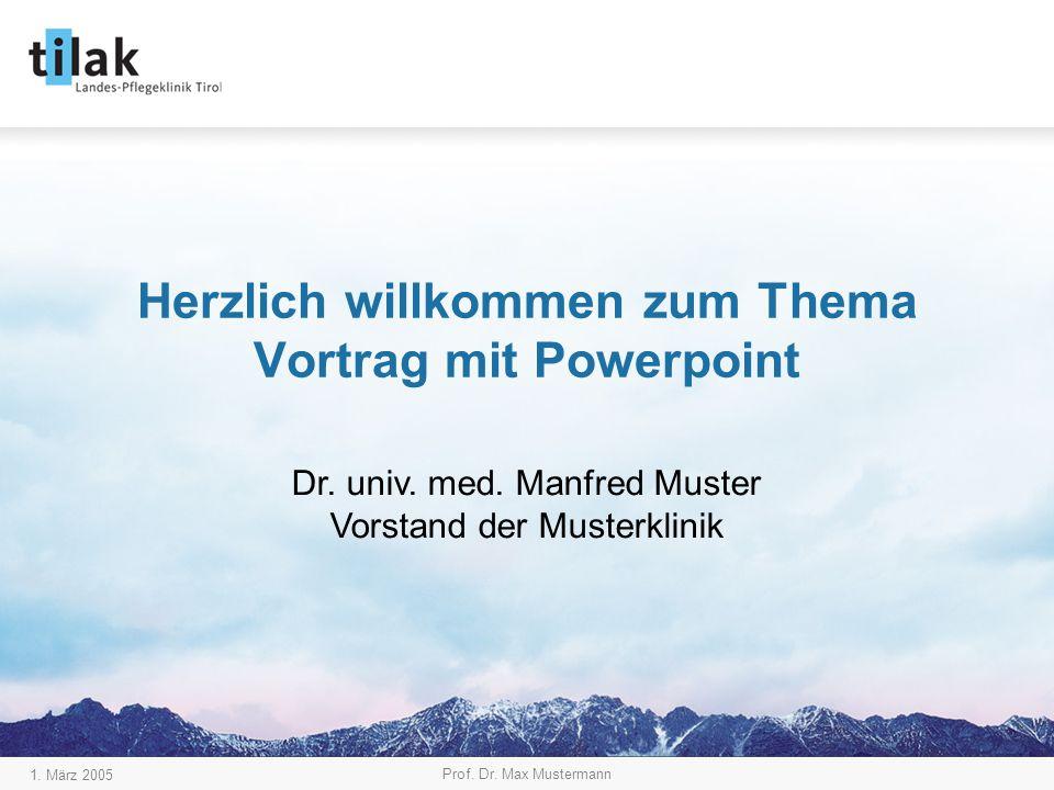 1. März 2005 Prof. Dr. Max Mustermann Herzlich willkommen zum Thema Vortrag mit Powerpoint Dr. univ. med. Manfred Muster Vorstand der Musterklinik
