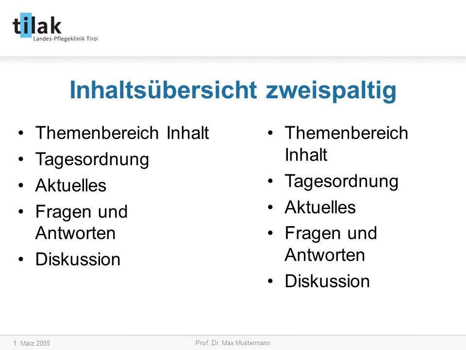 1. März 2005 Prof. Dr. Max Mustermann Inhaltsübersicht zweispaltig Themenbereich Inhalt Tagesordnung Aktuelles Fragen und Antworten Diskussion Themenb