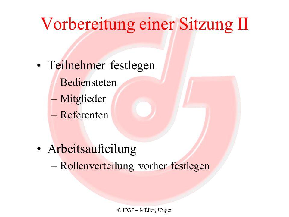 © HG I – Müller, Unger Vorbereitung einer Sitzung II Teilnehmer festlegen –Bediensteten –Mitglieder –Referenten Arbeitsaufteilung –Rollenverteilung vo