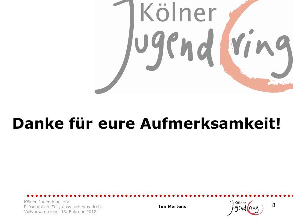 8 Danke für eure Aufmerksamkeit! Tim Mertens Kölner Jugendring e.V. Präsentation Zeit, dass sich was dreht! Vollversammlung 13. Februar 2012