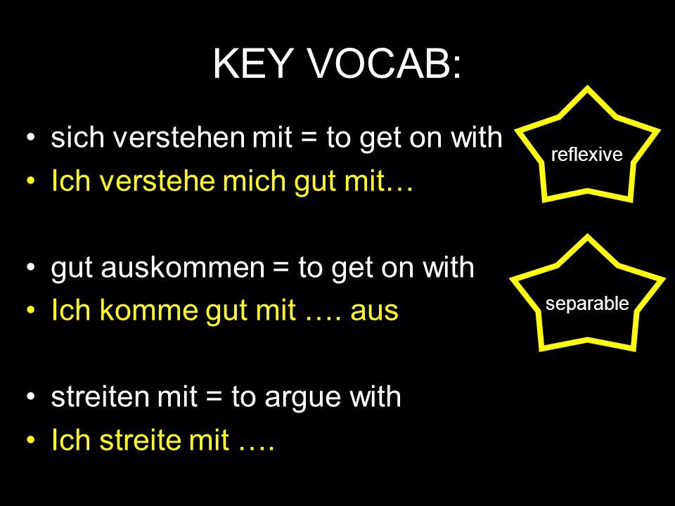 KEY VOCAB: sich verstehen mit = to get on with Ich verstehe mich gut mit… gut auskommen = to get on with Ich komme gut mit …. aus streiten mit = to ar