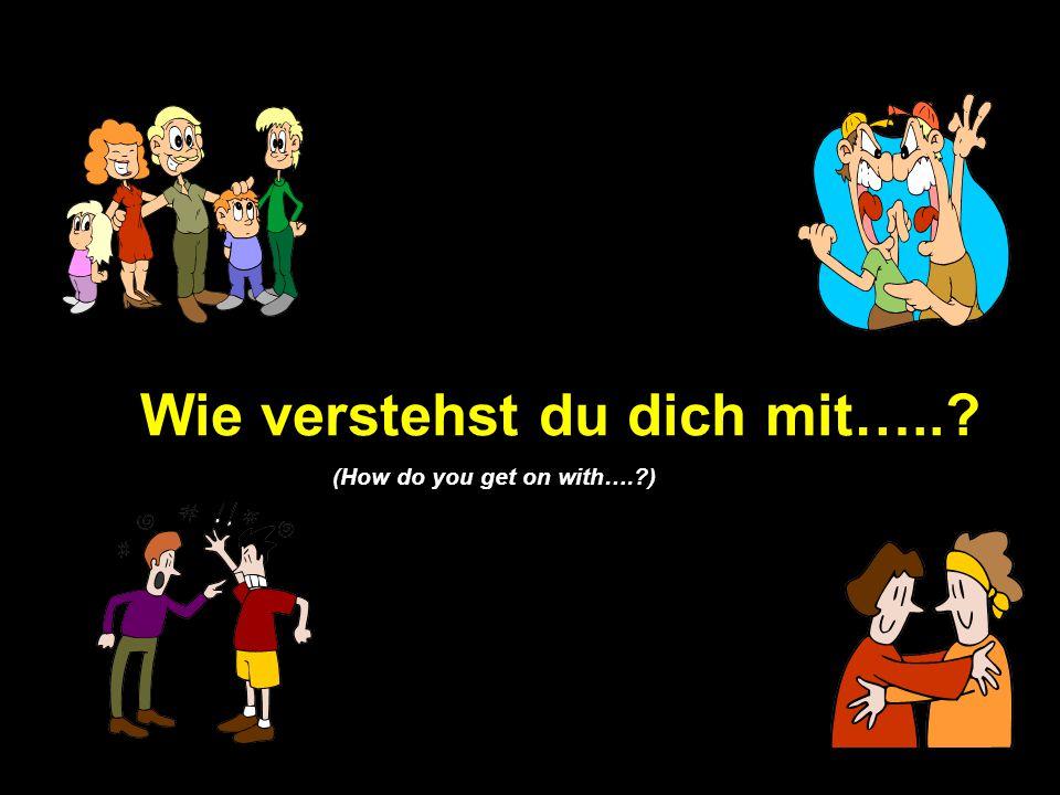Wie verstehst du dich mit…..? (How do you get on with….?)