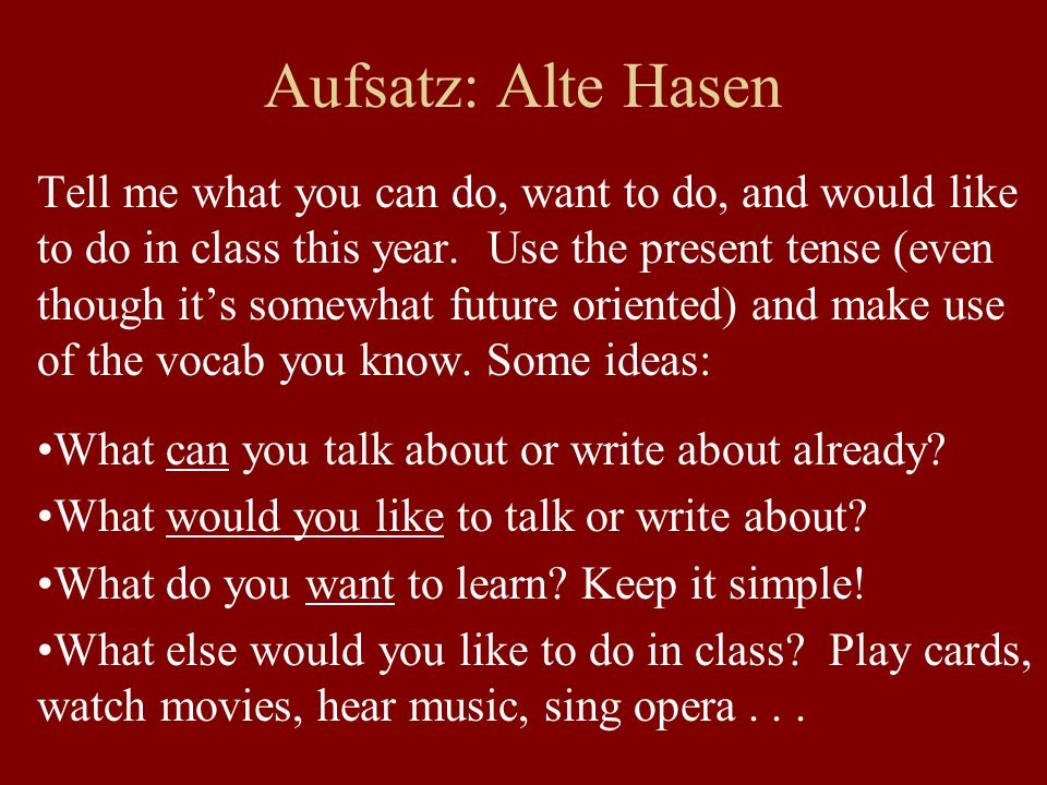 Aufsatz: Alte Hasen Tell me what you can do, want to do, and would like to do in class this year. Use the present tense (even though it's somewhat fut