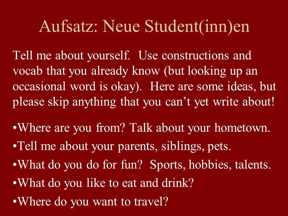 Aufsatz: Neue Student(inn)en Tell me about yourself. Use constructions and vocab that you already know (but looking up an occasional word is okay). He