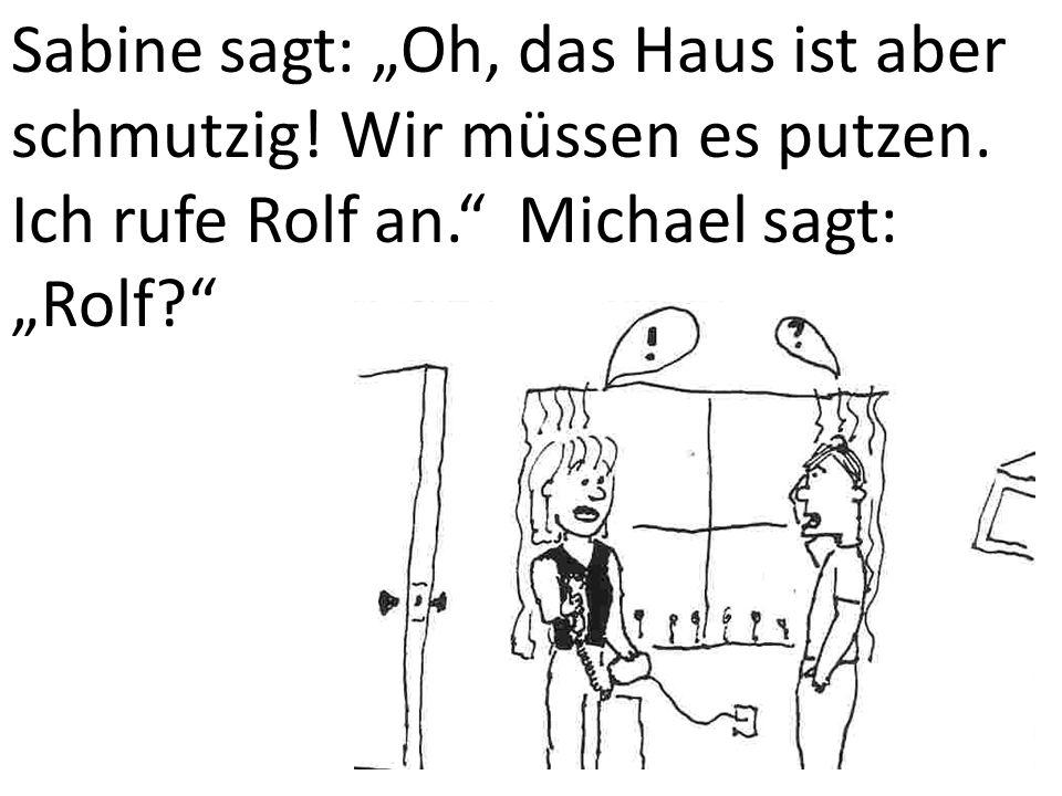"""Sabine sagt: """"Oh, das Haus ist aber schmutzig! Wir müssen es putzen. Ich rufe Rolf an."""" Michael sagt: """"Rolf?"""""""