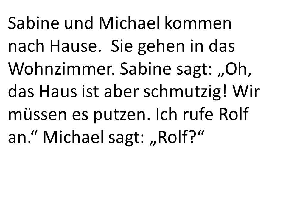 """Sabine und Michael kommen nach Hause. Sie gehen in das Wohnzimmer. Sabine sagt: """"Oh, das Haus ist aber schmutzig! Wir müssen es putzen. Ich rufe Rolf"""