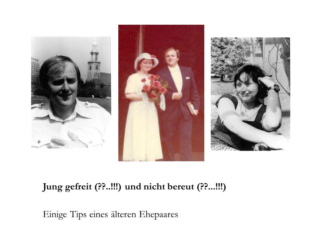 Jung gefreit ( ..!!!) und nicht bereut ( ...!!!) Einige Tips eines älteren Ehepaares