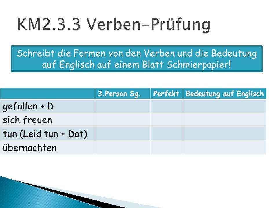 3.Person Sg.PerfektBedeutung auf Englisch gefallen + D sich freuen tun (Leid tun + Dat) übernachten Schreibt die Formen von den Verben und die Bedeutung auf Englisch auf einem Blatt Schmierpapier!