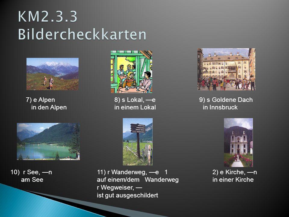 7) e Alpen 8) s Lokal, —e 9) s Goldene Dach in den Alpen in einem Lokal in Innsbruck 10) r See, —n11) r Wanderweg, —e 12) e Kirche, —n am See auf einem/dem Wanderweg in einer Kirche r Wegweiser, — ist gut ausgeschildert
