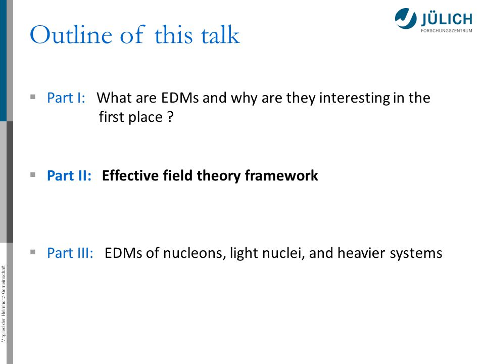 Mitglied der Helmholtz-Gemeinschaft Outline of this talk  Part I: What are EDMs and why are they interesting in the first place ?  Part II: Effectiv