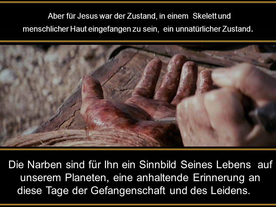 Aber für Jesus war der Zustand, in einem Skelett und menschlicher Haut eingefangen zu sein, ein unnatürlicher Zustand.