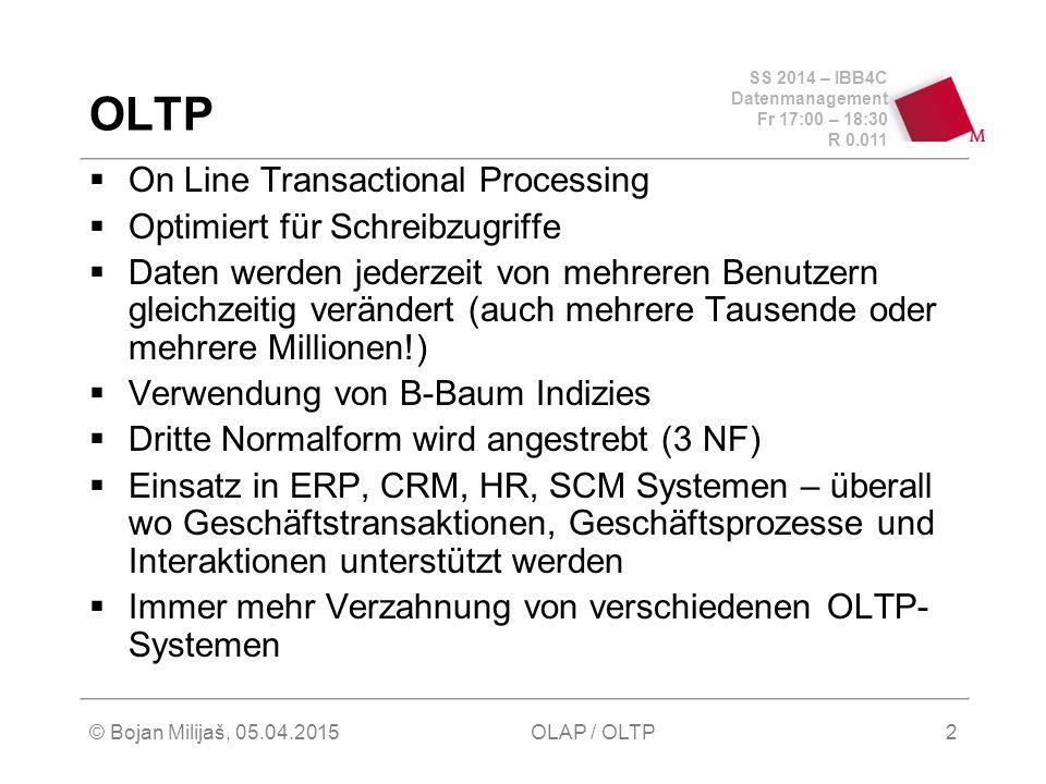 SS 2014 – IBB4C Datenmanagement Fr 17:00 – 18:30 R 0.011 © Bojan Milijaš, 05.04.2015OLAP / OLTP2 OLTP  On Line Transactional Processing  Optimiert für Schreibzugriffe  Daten werden jederzeit von mehreren Benutzern gleichzeitig verändert (auch mehrere Tausende oder mehrere Millionen!)  Verwendung von B-Baum Indizies  Dritte Normalform wird angestrebt (3 NF)  Einsatz in ERP, CRM, HR, SCM Systemen – überall wo Geschäftstransaktionen, Geschäftsprozesse und Interaktionen unterstützt werden  Immer mehr Verzahnung von verschiedenen OLTP- Systemen