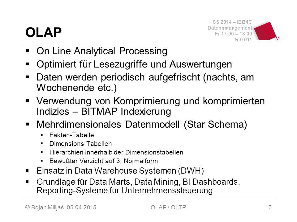 SS 2014 – IBB4C Datenmanagement Fr 17:00 – 18:30 R 0.011 © Bojan Milijaš, 05.04.2015OLAP / OLTP3 OLAP  On Line Analytical Processing  Optimiert für Lesezugriffe und Auswertungen  Daten werden periodisch aufgefrischt (nachts, am Wochenende etc.)  Verwendung von Komprimierung und komprimierten Indizies – BITMAP Indexierung  Mehrdimensionales Datenmodell (Star Schema)  Fakten-Tabelle  Dimensions-Tabellen  Hierarchien innerhalb der Dimensionstabellen  Bewußter Verzicht auf 3.