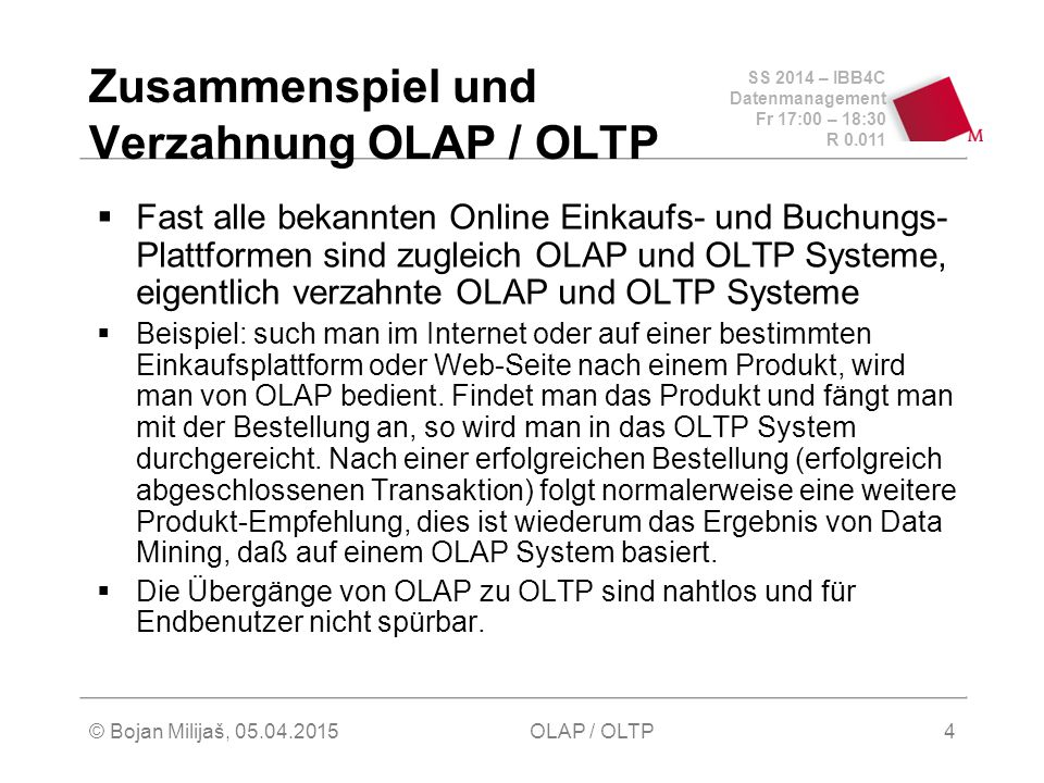 SS 2014 – IBB4C Datenmanagement Fr 17:00 – 18:30 R 0.011 © Bojan Milijaš, 05.04.2015OLAP / OLTP4 Zusammenspiel und Verzahnung OLAP / OLTP  Fast alle bekannten Online Einkaufs- und Buchungs- Plattformen sind zugleich OLAP und OLTP Systeme, eigentlich verzahnte OLAP und OLTP Systeme  Beispiel: such man im Internet oder auf einer bestimmten Einkaufsplattform oder Web-Seite nach einem Produkt, wird man von OLAP bedient.