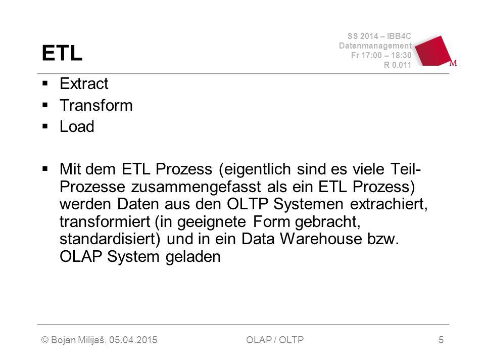SS 2014 – IBB4C Datenmanagement Fr 17:00 – 18:30 R 0.011 © Bojan Milijaš, 05.04.2015OLAP / OLTP5 ETL  Extract  Transform  Load  Mit dem ETL Prozess (eigentlich sind es viele Teil- Prozesse zusammengefasst als ein ETL Prozess) werden Daten aus den OLTP Systemen extrachiert, transformiert (in geeignete Form gebracht, standardisiert) und in ein Data Warehouse bzw.