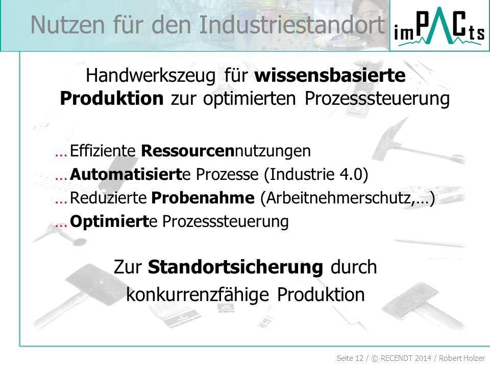 Seite 12 / © RECENDT 2014 / Robert Holzer Nutzen für den Industriestandort Handwerkszeug für wissensbasierte Produktion zur optimierten Prozesssteueru