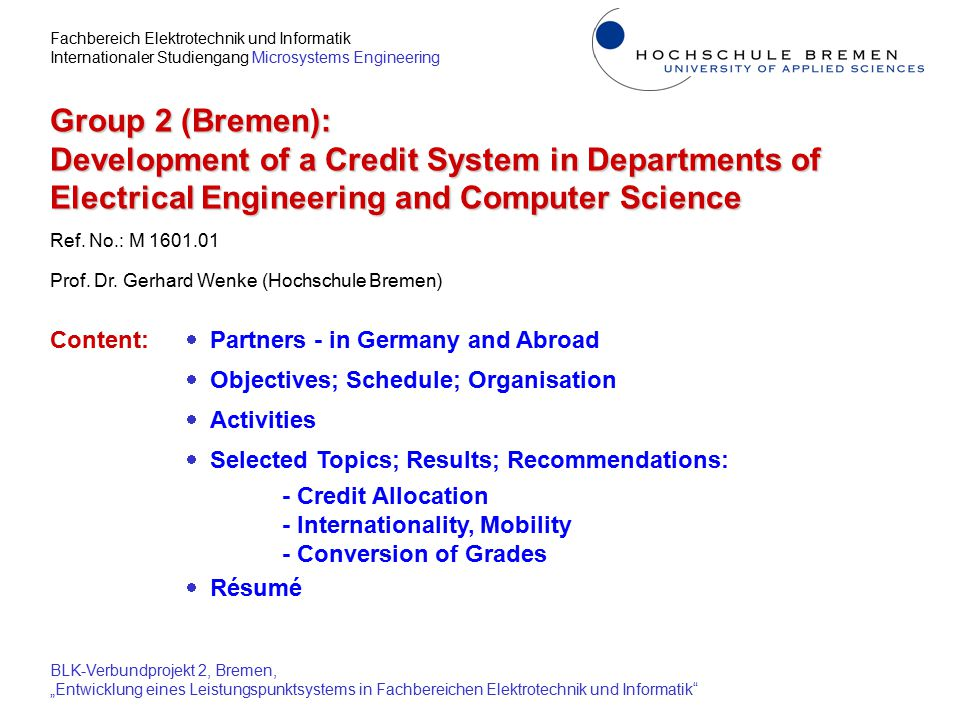 """Fachbereich Elektrotechnik und Informatik Internationaler Studiengang Microsystems Engineering BLK-Verbundprojekt 2, Bremen, """"Entwicklung eines Leistungspunktsystems in Fachbereichen Elektrotechnik und Informatik Internationality, Mobility:  Concept of a Graduate School at FHF developed centralized institution, close cooperation with departments  Tasks, according to international standards: - effective organization of Master courses - quality assurance in postgraduate education - marketing, registration, advising of Master students  Preliminary arrangement: Competence Center for Master established cooperation of 3 departments; staff of 3; will be upgraded to graduate school - accreditation of courses - coordination of Master activities - language tests"""
