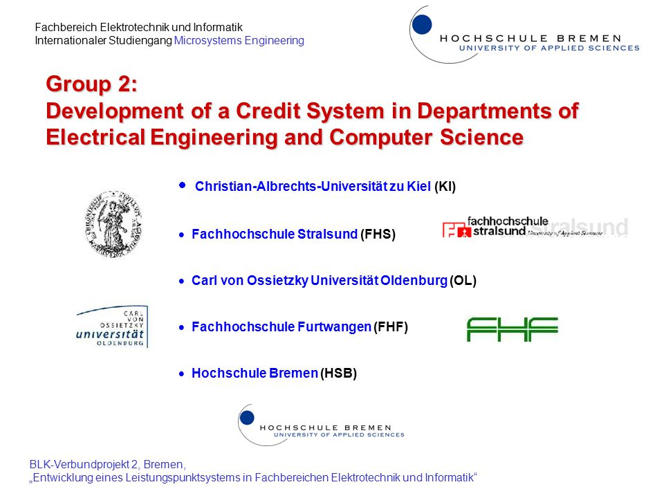 """Fachbereich Elektrotechnik und Informatik Internationaler Studiengang Microsystems Engineering BLK-Verbundprojekt 2, Bremen, """"Entwicklung eines Leistungspunktsystems in Fachbereichen Elektrotechnik und Informatik Internationality, Mobility, cont.: Several Bachelor/Master courses at Group-2-institutions established - accreditation in progress or planned - new international contacts established to acquire european and oversea students (aimed at half local and half foreign students) - student and staff exchange practiced (US, IRL, GB, FIN, BRA, HUN, Baltic countries) """"Master of Science in Microsystems Engineering started 1999 (FHF) - application for accreditation in early 2003 - more than 600 applications in 2002, effective selection procedure necessary - safe, coded transfer of ETS-results (TOEFL-Test) to FHF ensured  Advising and financial support of Master-students organized (FHF) - individual advisor, sponsoring by industry and Master-thesis in industry """"Master of Science in Electrical Engineering started in October 2002 (HSB) - application for accreditation submitted to ZEvA, Hannover"""