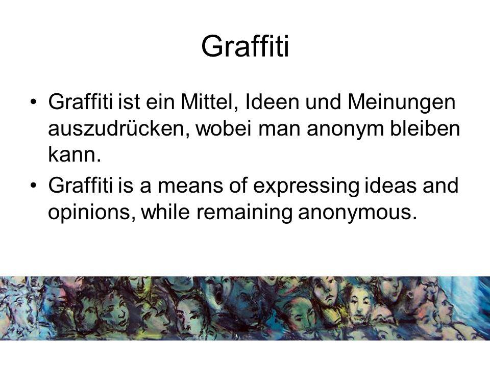 Graffiti Graffiti ist ein Mittel, Ideen und Meinungen auszudrücken, wobei man anonym bleiben kann.