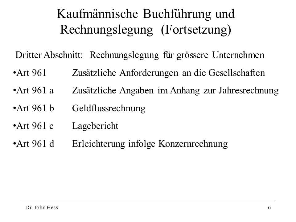 Dr. John Hess6 Kaufmännische Buchführung und Rechnungslegung (Fortsetzung) Dritter Abschnitt: Rechnungslegung für grössere Unternehmen Art 961Zusätzli
