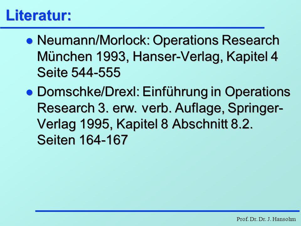 Prof. Dr. Dr. J. Hansohm Literatur: l Neumann/Morlock: Operations Research München 1993, Hanser-Verlag, Kapitel 4 Seite 544-555 l Domschke/Drexl: Einf