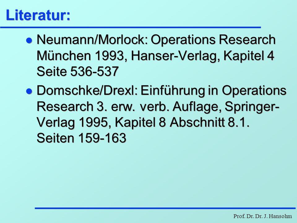 Prof. Dr. Dr. J. Hansohm Literatur: l Neumann/Morlock: Operations Research München 1993, Hanser-Verlag, Kapitel 4 Seite 536-537 l Domschke/Drexl: Einf