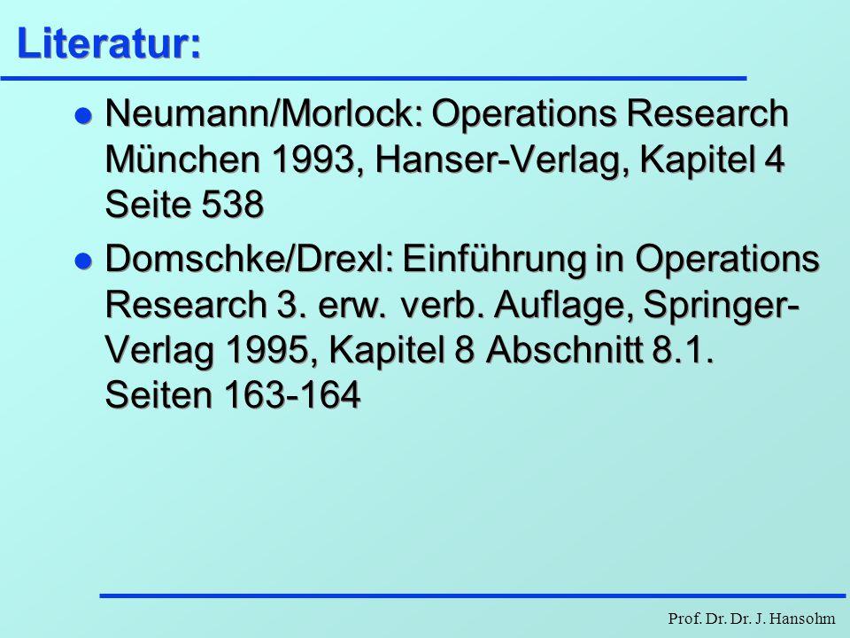 Prof. Dr. Dr. J. Hansohm Literatur: l Neumann/Morlock: Operations Research München 1993, Hanser-Verlag, Kapitel 4 Seite 538 l Domschke/Drexl: Einführu