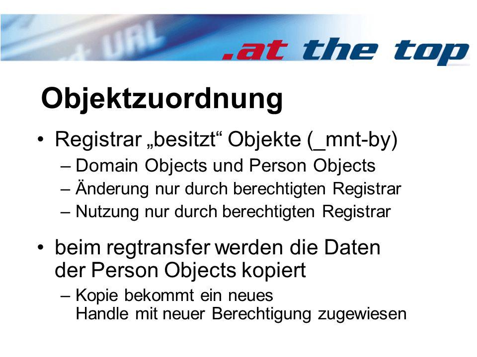 """Objektzuordnung Registrar """"besitzt Objekte (_mnt-by) –Domain Objects und Person Objects –Änderung nur durch berechtigten Registrar –Nutzung nur durch berechtigten Registrar beim regtransfer werden die Daten der Person Objects kopiert –Kopie bekommt ein neues Handle mit neuer Berechtigung zugewiesen"""