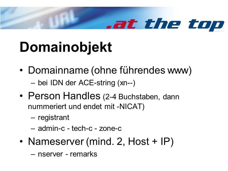 Domainobjekt Domainname (ohne führendes www) –bei IDN der ACE-string (xn--) Person Handles (2-4 Buchstaben, dann nummeriert und endet mit -NICAT) –registrant –admin-c - tech-c - zone-c Nameserver (mind.