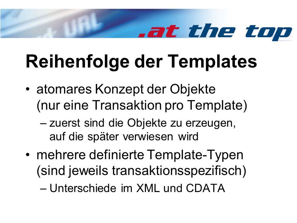 Reihenfolge der Templates atomares Konzept der Objekte (nur eine Transaktion pro Template) –zuerst sind die Objekte zu erzeugen, auf die später verwiesen wird mehrere definierte Template-Typen (sind jeweils transaktionsspezifisch) –Unterschiede im XML und CDATA