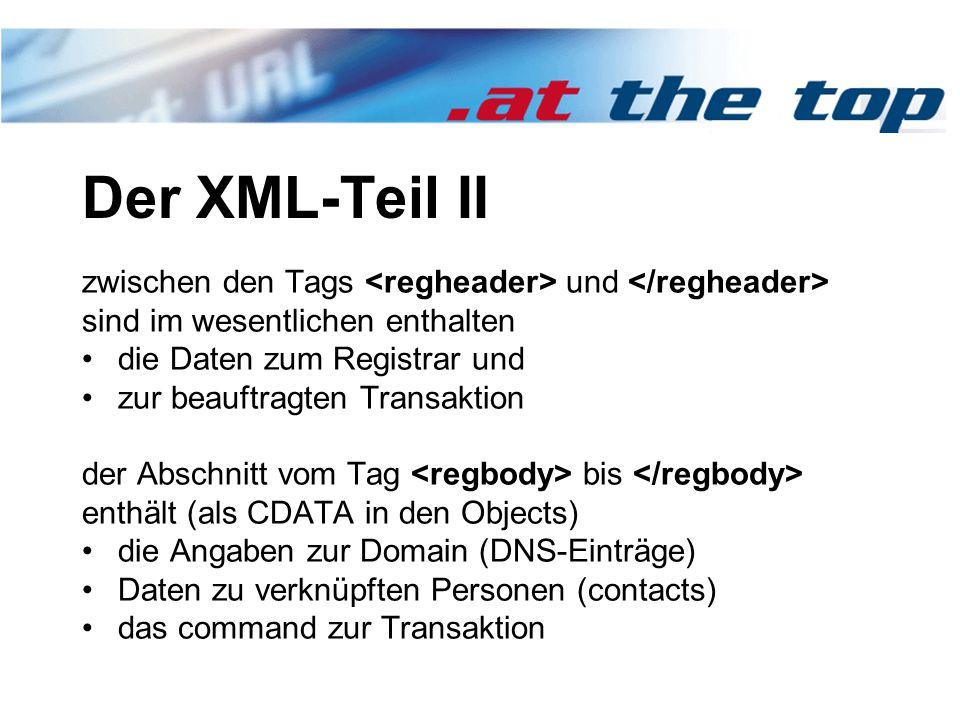 Der XML-Teil II zwischen den Tags und sind im wesentlichen enthalten die Daten zum Registrar und zur beauftragten Transaktion der Abschnitt vom Tag bis enthält (als CDATA in den Objects) die Angaben zur Domain (DNS-Einträge) Daten zu verknüpften Personen (contacts) das command zur Transaktion