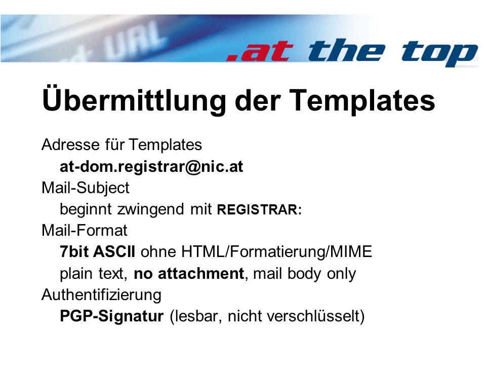 Übermittlung der Templates Adresse für Templates at-dom.registrar@nic.at Mail-Subject beginnt zwingend mit REGISTRAR: Mail-Format 7bit ASCII ohne HTML/Formatierung/MIME plain text, no attachment, mail body only Authentifizierung PGP-Signatur (lesbar, nicht verschlüsselt)