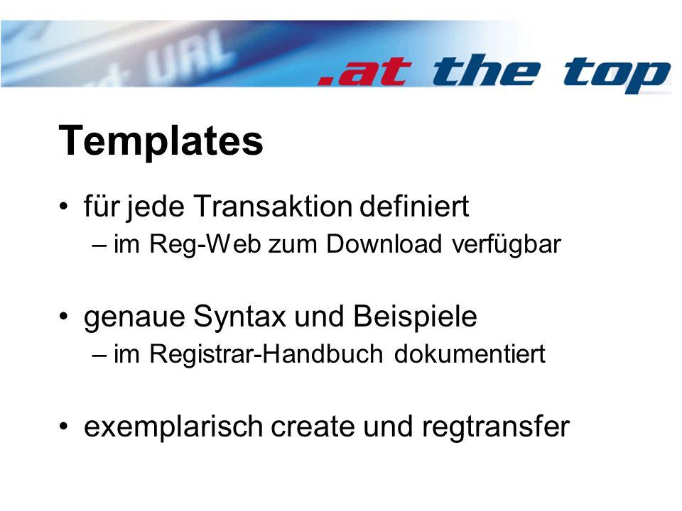 Templates für jede Transaktion definiert –im Reg-Web zum Download verfügbar genaue Syntax und Beispiele –im Registrar-Handbuch dokumentiert exemplarisch create und regtransfer