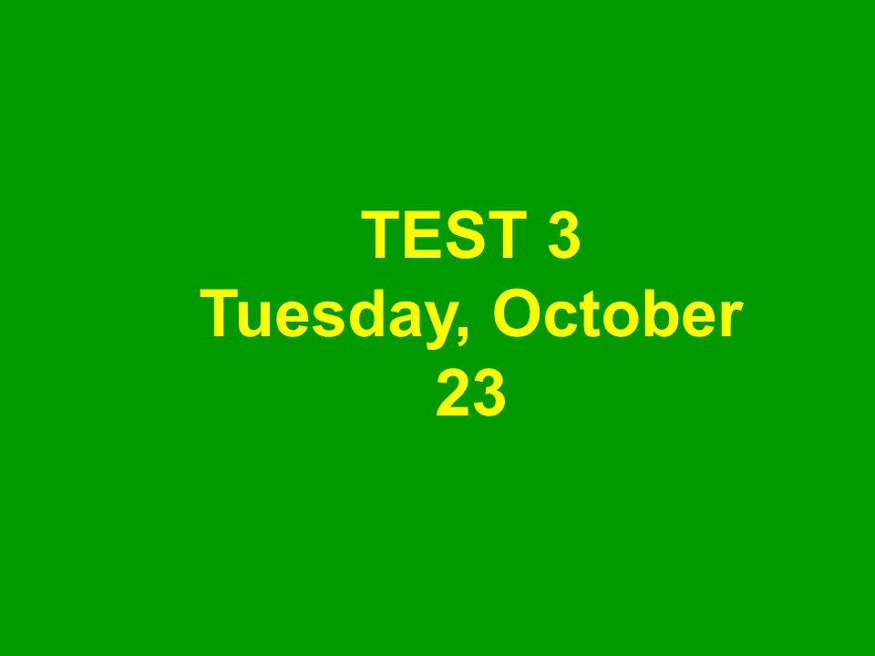 TEST 3 Tuesday, October 23
