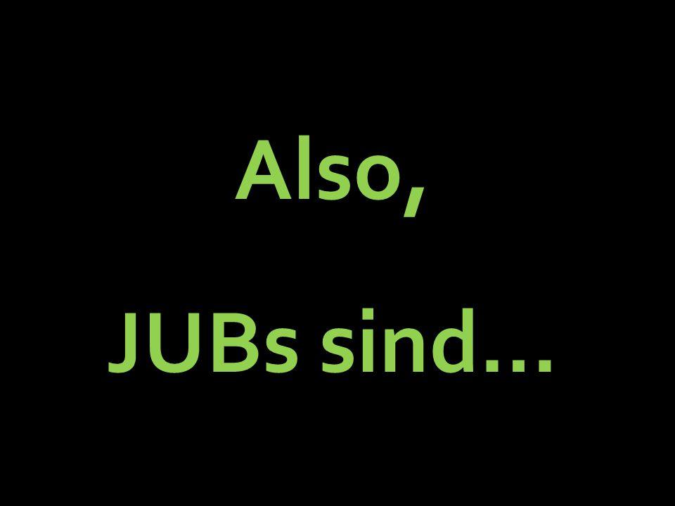 Also, JUBs sind…