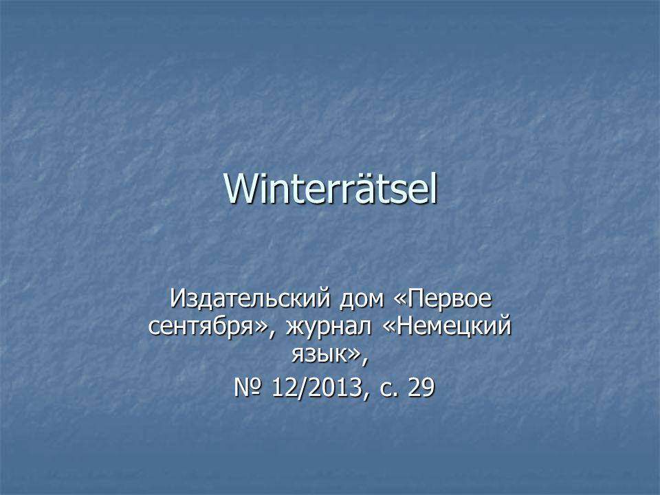 Winterrätsel Издательский дом «Первое сентября», журнал «Немецкий язык», № 12/2013, с. 29 № 12/2013, с. 29