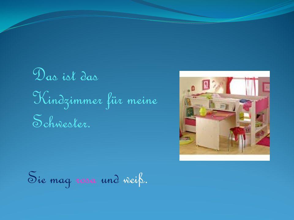 Das ist das Kindzimmer für meine Schwester. Sie mag rosa und weiß.