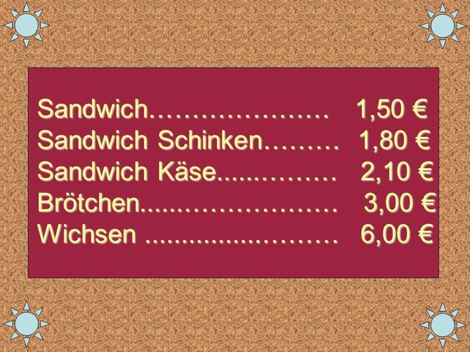 Sandwich………………… 1,50 € Sandwich Schinken……… 1,80 € Sandwich Käse......……… 2,10 € Brötchen......……………… 3,00 € Wichsen................……… 6,00 €