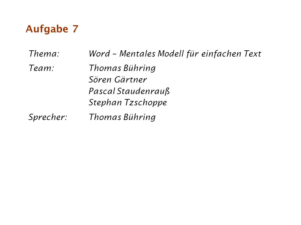Aufgabe 7 Thema:Word – Mentales Modell für einfachen Text Team:Thomas Bühring Sören Gärtner Pascal Staudenrauß Stephan Tzschoppe Sprecher:Thomas Bühri