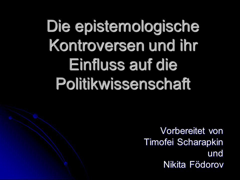 Die epistemologische Kontroversen und ihr Einfluss auf die Politikwissenschaft Vorbereitet von Timofei Scharapkin und Nikita Födorov