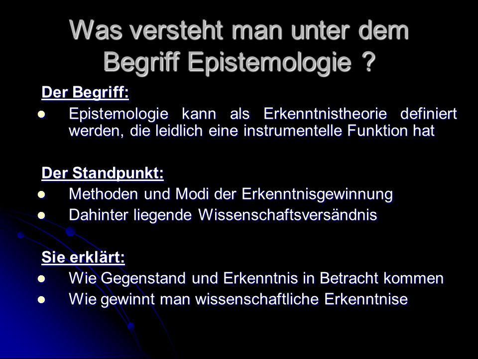 Was versteht man unter dem Begriff Epistemologie ? Der Begriff: Der Begriff: Epistemologie kann als Erkenntnistheorie definiert werden, die leidlich e