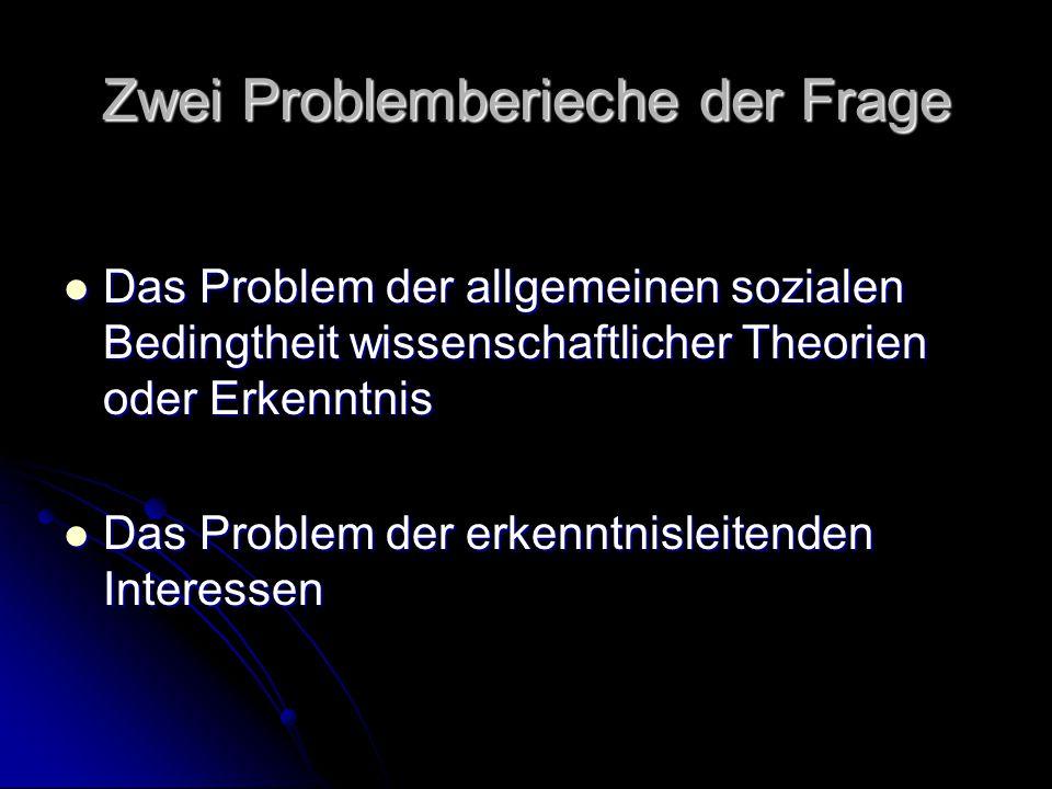 Zwei Problemberieche der Frage Das Problem der allgemeinen sozialen Bedingtheit wissenschaftlicher Theorien oder Erkenntnis Das Problem der allgemeinen sozialen Bedingtheit wissenschaftlicher Theorien oder Erkenntnis Das Problem der erkenntnisleitenden Interessen Das Problem der erkenntnisleitenden Interessen