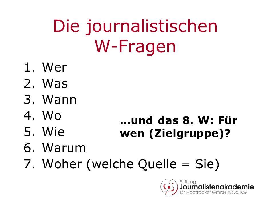 Die journalistischen W-Fragen 1.Wer 2.Was 3.Wann 4.Wo 5.Wie 6.Warum 7.Woher (welche Quelle = Sie)...und das 8. W: Für wen (Zielgruppe)?