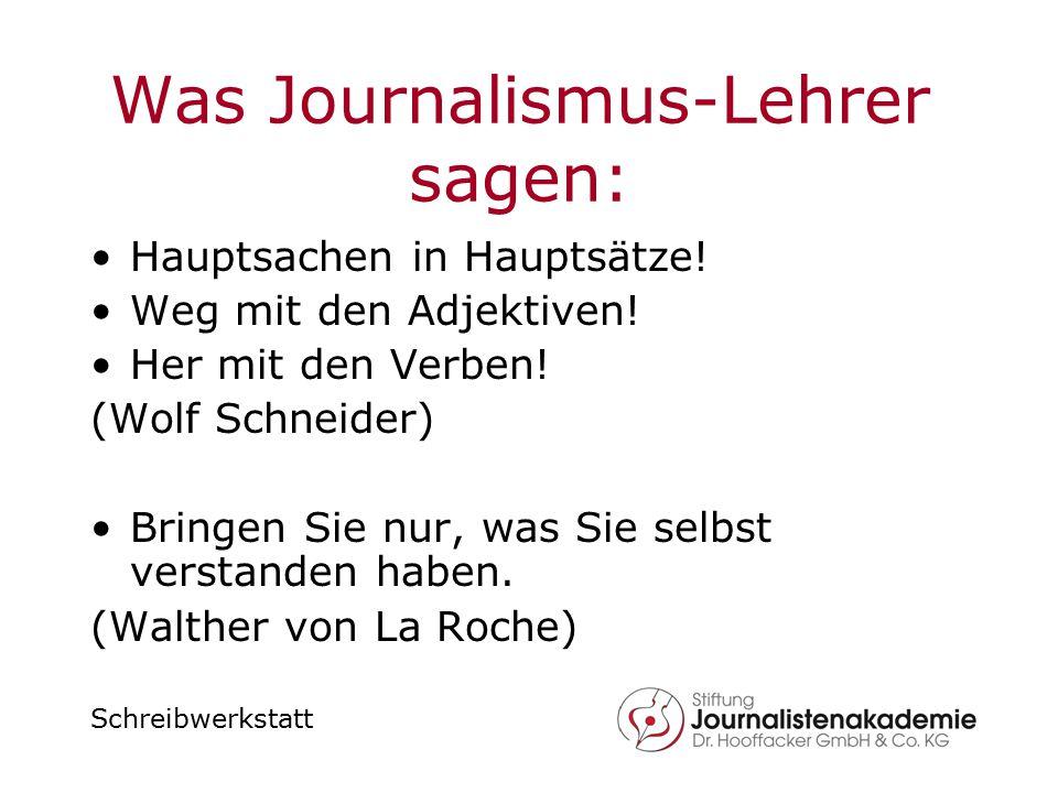 Schreibwerkstatt Was Journalismus-Lehrer sagen: Hauptsachen in Hauptsätze! Weg mit den Adjektiven! Her mit den Verben! (Wolf Schneider) Bringen Sie nu