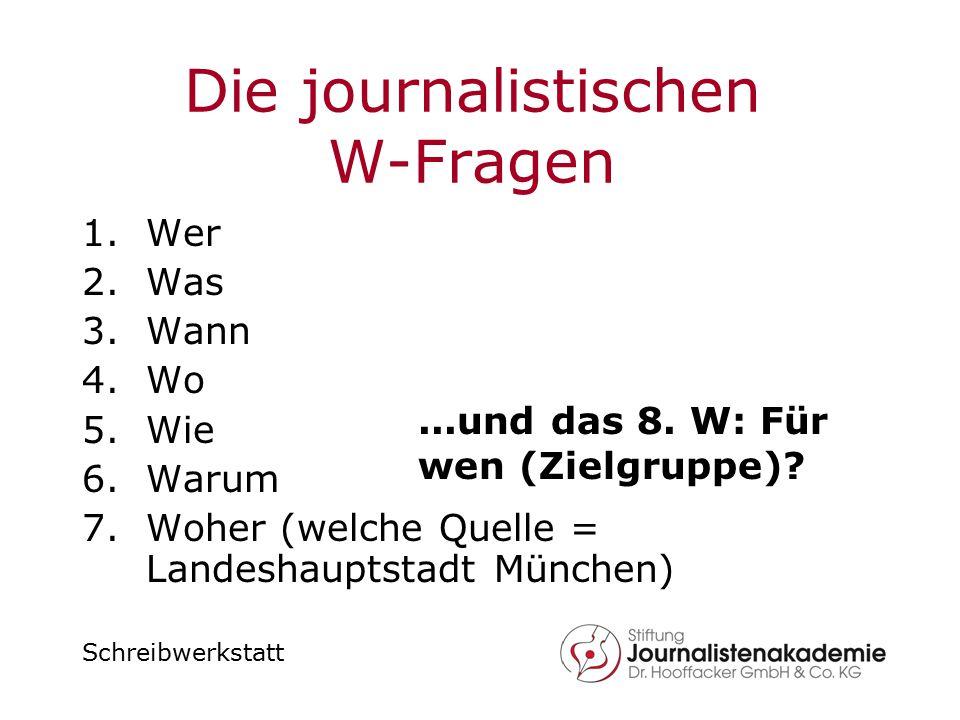 Schreibwerkstatt Die journalistischen W-Fragen 1.Wer 2.Was 3.Wann 4.Wo 5.Wie 6.Warum 7.Woher (welche Quelle = Landeshauptstadt München)...und das 8. W