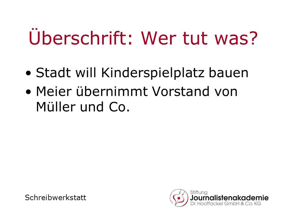 Schreibwerkstatt Überschrift: Wer tut was? Stadt will Kinderspielplatz bauen Meier übernimmt Vorstand von Müller und Co.