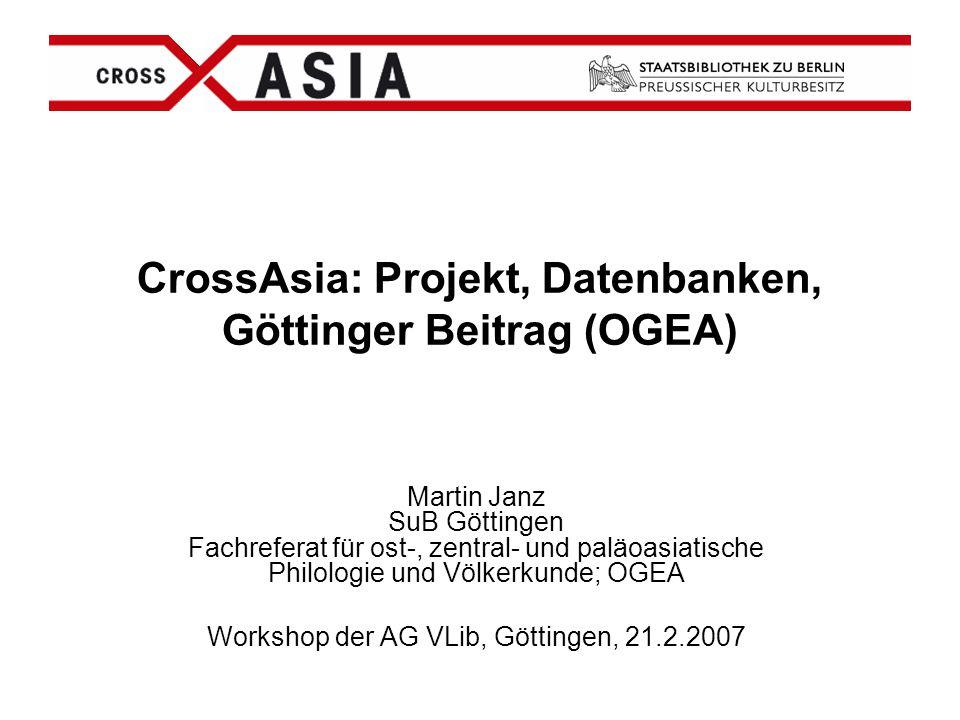 CrossAsia: Projekt, Datenbanken, Göttinger Beitrag (OGEA) Martin Janz SuB Göttingen Fachreferat für ost-, zentral- und paläoasiatische Philologie und