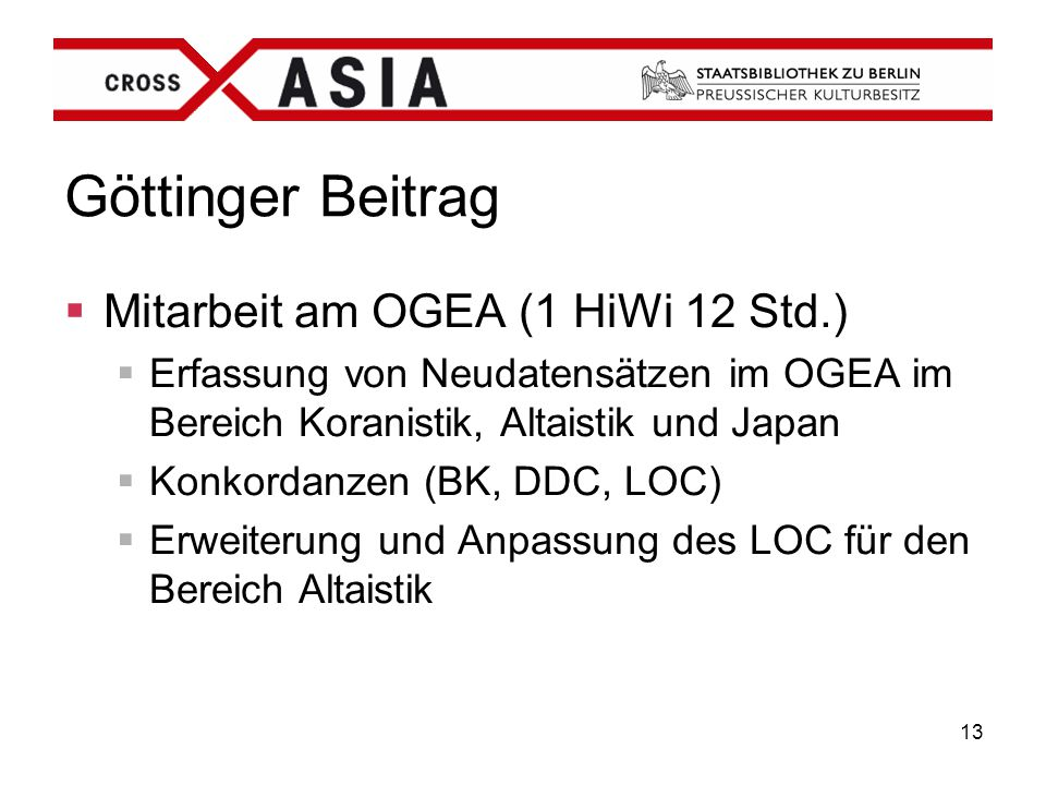 13 Göttinger Beitrag  Mitarbeit am OGEA (1 HiWi 12 Std.)  Erfassung von Neudatensätzen im OGEA im Bereich Koranistik, Altaistik und Japan  Konkorda
